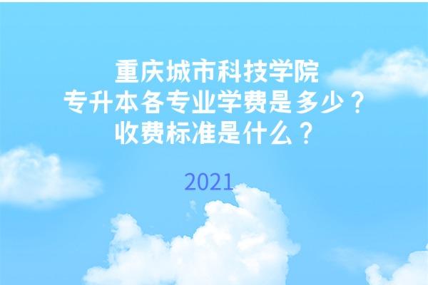 2021年重庆城市科技学院专升本各专业学费是多少?收费标准是什么?